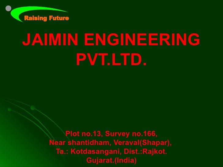 JAIMIN ENGINEERING      PVT.LTD.      Plot no.13, Survey no.166,  Near shantidham, Veraval(Shapar),   Ta.: Kotdasangani, D...