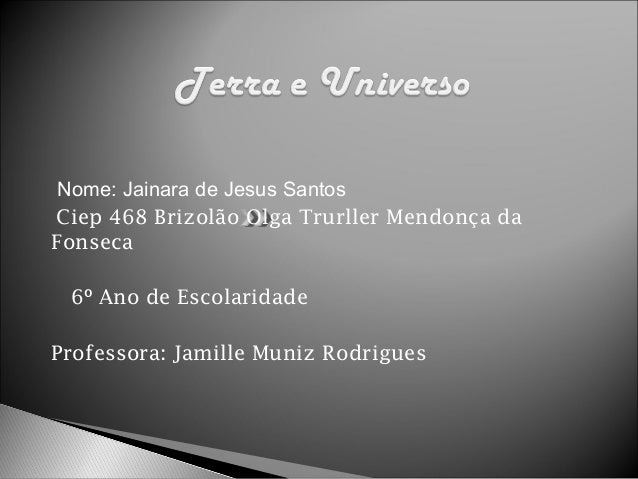 Nome: Jainara de Jesus Santos Ciep 468 Brizolão Olga Trurller Mendonça da Fonseca 6º Ano de Escolaridade Professora: Jamil...