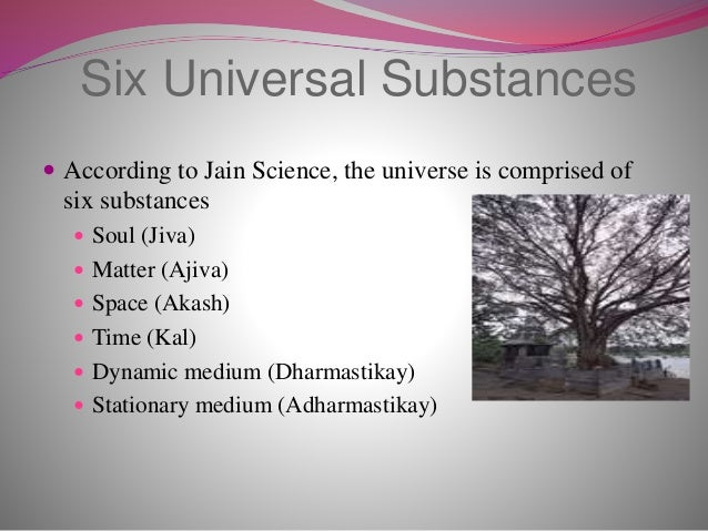 Six Universal Substances  According to Jain Science, the universe is comprised of six substances  Soul (Jiva)  Matter (...