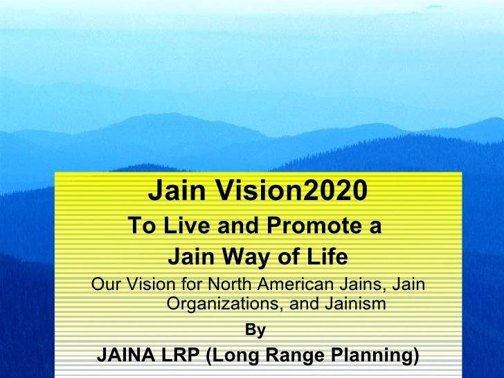 Jain Vision2020    To Live and Promote a       Jain Way of LifeOur Vision for North American Jains, Jain         Organizat...