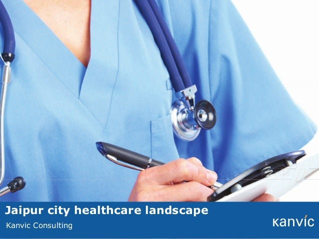 Jaipur city healthcare landscape This note has been prepared by Kanvic Kanvic Consulting for the exclusive purpose of our ...