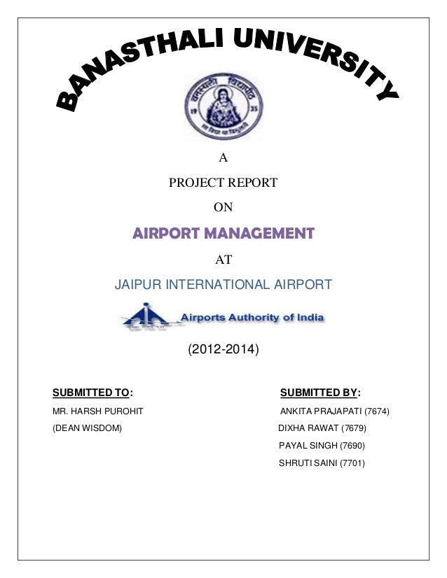 A PROJECT REPORT ON AIRPORT MANAGEMENT AT JAIPUR INTERNATIONAL AIRPORT (2012-2014) SUBMITTED TO: SUBMITTED BY: MR. HARSH P...
