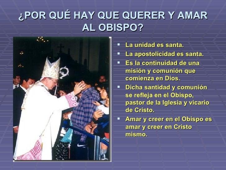 ¿POR QUÉ HAY QUE QUERER Y AMAR AL OBISPO? <ul><li>La unidad es santa. </li></ul><ul><li>La apostolicidad es santa. </li></...