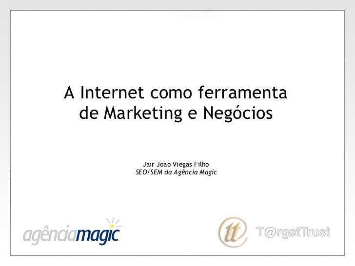 A Internet como ferramenta de Marketing e Negócios Jair João Viegas Filho SEO/SEM da Agência Magic