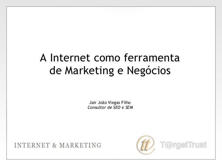 A Internet como ferramenta de Marketing e Negócios Jair João Viegas Filho Consultor de SEO e SEM