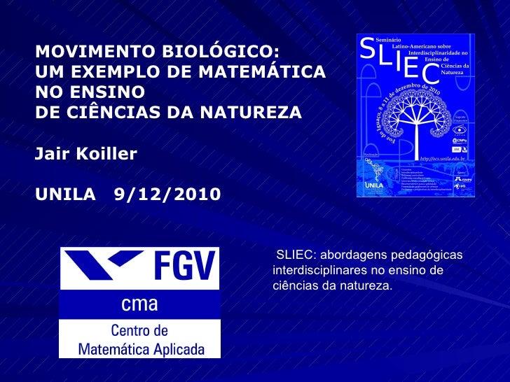 MOVIMENTO BIOLÓGICO:  UM EXEMPLO DE MATEMÁTICA  NO ENSINO  DE CIÊNCIAS DA NATUREZA Jair Koiller  UNILA  9/12/2010 SLIEC: a...