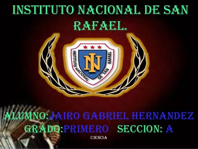 14/08/1314/08/13 11 InstItuto nacIonal de san Rafael. aluMno:JaIRo GaBRIel HeRnandeZ GRado:PRIMeRo seccIon: a cIencIa
