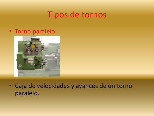 Tipos de tornos  • Torno paralelo  • Caja de velocidades y avances de un torno  paralelo.