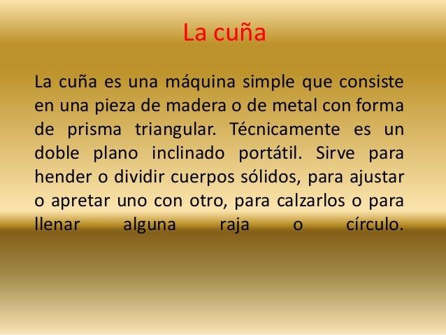 La cuña  La cuña es una máquina simple que consiste  en una pieza de madera o de metal con forma  de prisma triangular. Té...