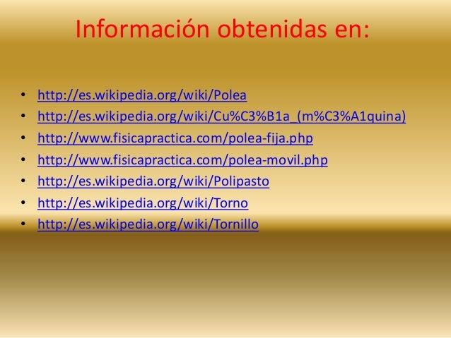 Información obtenidas en:  • http://es.wikipedia.org/wiki/Polea  • http://es.wikipedia.org/wiki/Cu%C3%B1a_(m%C3%A1quina)  ...