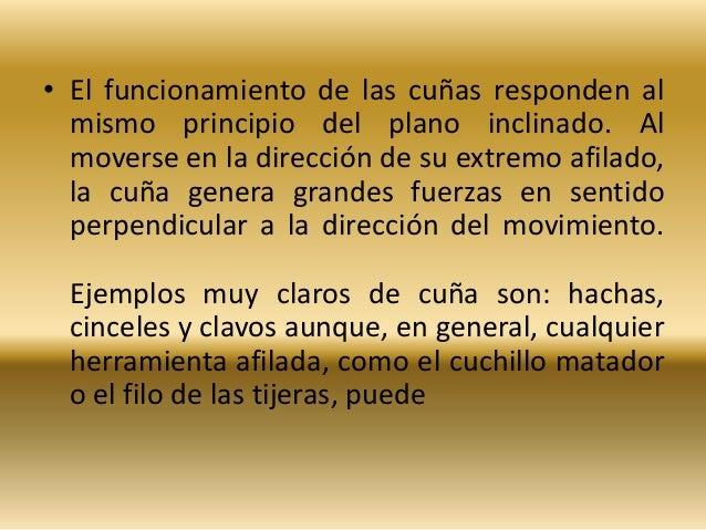 • El funcionamiento de las cuñas responden al  mismo principio del plano inclinado. Al  moverse en la dirección de su extr...