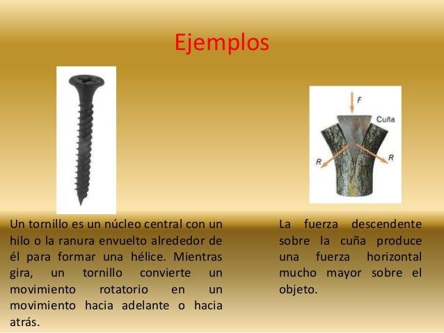 Ejemplos  La fuerza descendente  sobre la cuña produce  una fuerza horizontal  mucho mayor sobre el  objeto.  Un tornillo ...