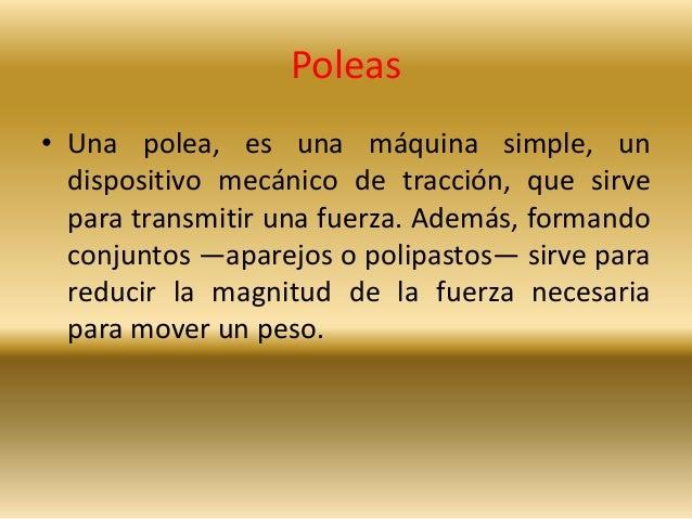 Poleas  • Una polea, es una máquina simple, un  dispositivo mecánico de tracción, que sirve  para transmitir una fuerza. A...