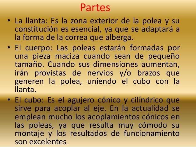 Partes  • La llanta: Es la zona exterior de la polea y su  constitución es esencial, ya que se adaptará a  la forma de la ...