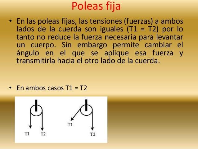 Poleas fija  • En las poleas fijas, las tensiones (fuerzas) a ambos  lados de la cuerda son iguales (T1 = T2) por lo  tant...