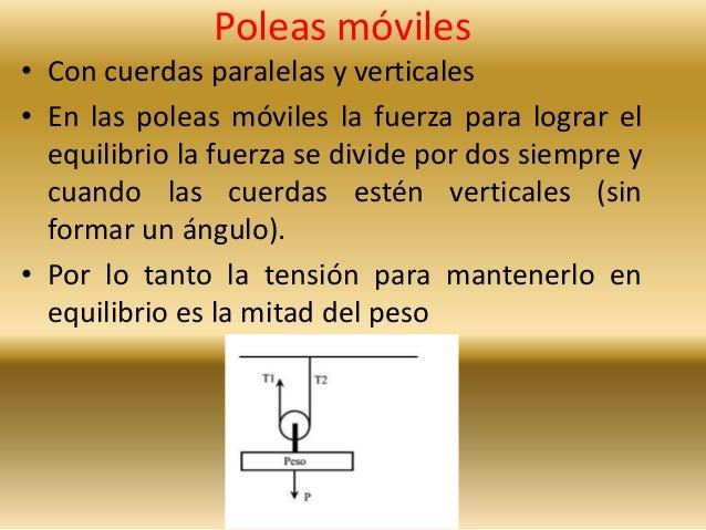 Poleas móviles  • Con cuerdas paralelas y verticales  • En las poleas móviles la fuerza para lograr el  equilibrio la fuer...
