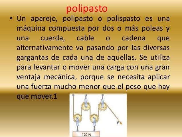 polipasto  • Un aparejo, polipasto o polispasto es una  máquina compuesta por dos o más poleas y  una cuerda, cable o cade...