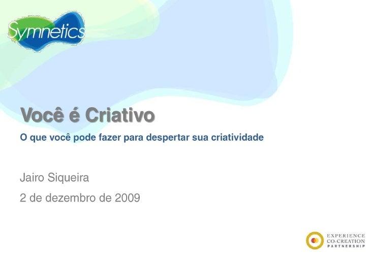 Você é Criativo<br />O que você pode fazer para despertar sua criatividade<br />Jairo Siqueira<br />2 de dezembro de 2009<...