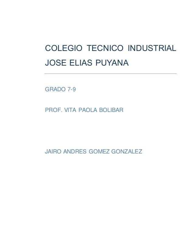 COLEGIO TECNICO INDUSTRIAL  JOSE ELIAS PUYANA  GRADO 7-9  PROF. VITA PAOLA BOLIBAR  JAIRO ANDRES GOMEZ GONZALEZ