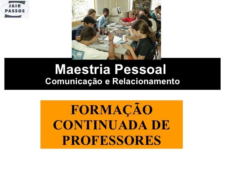 Maestria Pessoal  Comunicação e Relacionamento FORMAÇÃO CONTINUADA DE PROFESSORES