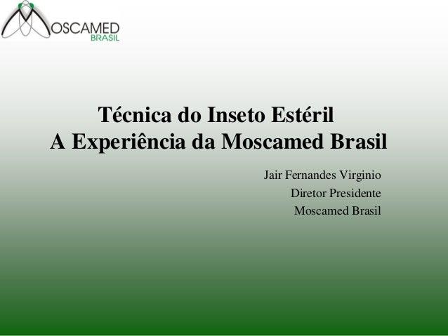 Técnica do Inseto Estéril A Experiência da Moscamed Brasil  Jair Fernandes Virginio  Diretor Presidente  Moscamed Brasil