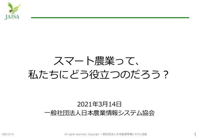 スマート農業って、 私たちにどう役立つのだろう? 2021年3月14日 一般社団法人日本農業情報システム協会 2021/3/14 All rights reserved, Copyright 一般社団法人日本農業情報システム協会 1
