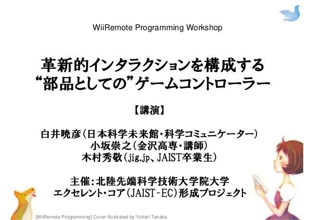"""[WiiRemote Programming] Cover Illustrated by Yukari Tanaka 革新的インタラクションを構成する """"部品としての""""ゲームコントローラー 【講演】 白井暁彦(日本科学未来館・科学コミュニケータ..."""
