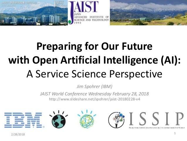 Jim Spohrer (IBM) JAIST World Conference Wednesday February 28, 2018 http://www.slideshare.net/spohrer/jaist-20180228-v4 2...