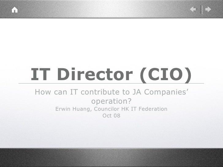 IT Director (CIO) <ul><li>How can IT contribute to JA Companies' operation? </li></ul><ul><li>Erwin Huang, Councilor HK IT...