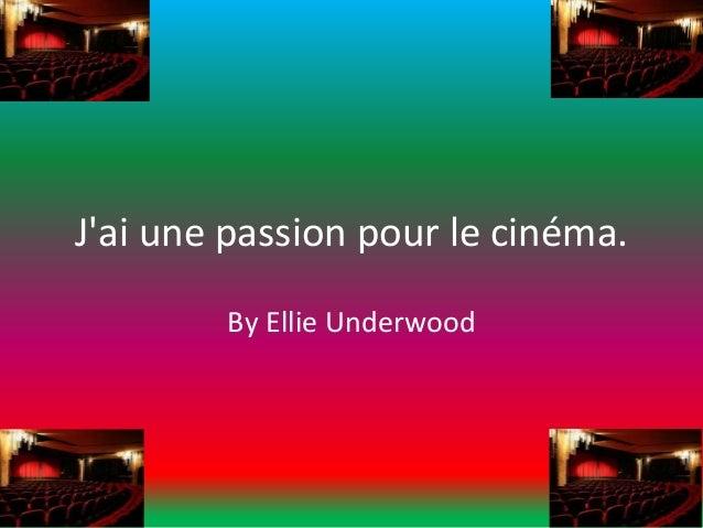 J'ai une passion pour le cinéma. By Ellie Underwood