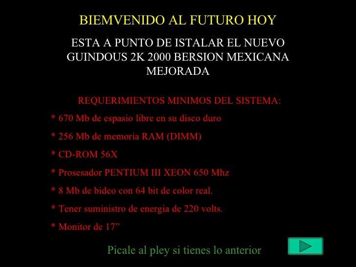 BIEMVENIDO AL FUTURO HOY ESTA A PUNTO DE ISTALAR EL NUEVO GUINDOUS 2K 2000 BERSION MEXICANA MEJORADA REQUERIMIENTOS MINIMO...