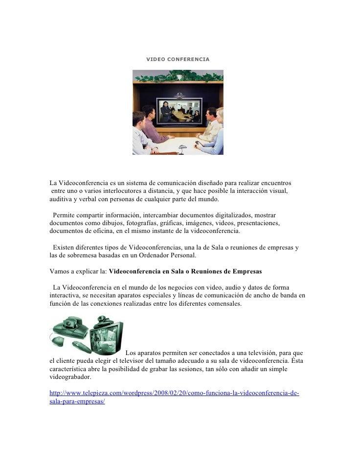 VIDEO CONFERENCIA     La Videoconferencia es un sistema de comunicación diseñado para realizar encuentros  entre uno o var...