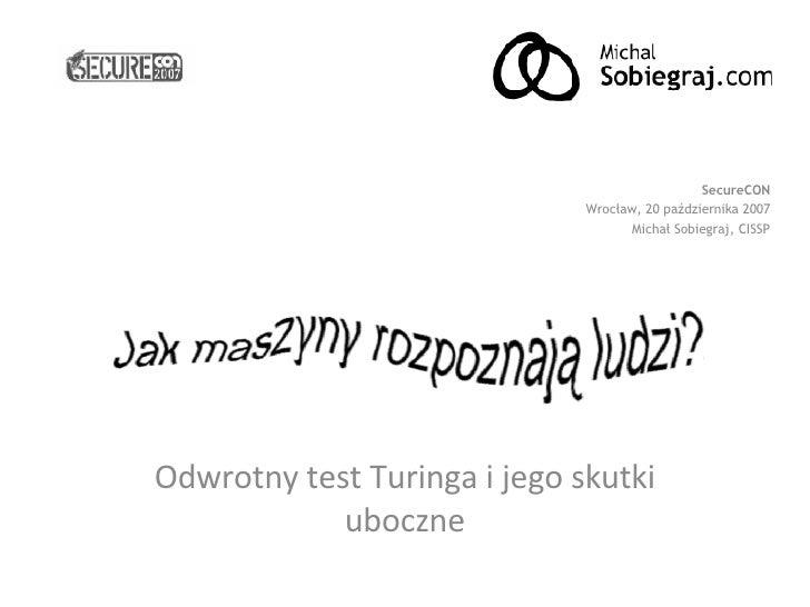 Odwrotny test Turinga i jego skutki uboczne SecureCON Wrocław, 20 października 2007 Michał Sobiegraj, CISSP