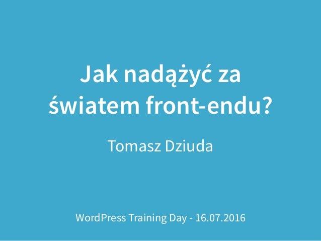 Jak nadążyć za światem front-endu? Tomasz Dziuda WordPress Training Day - 16.07.2016