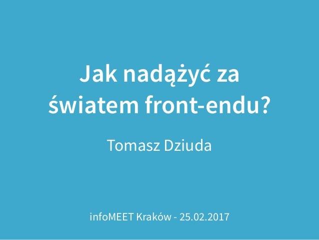 Jak nadążyć za światem front-endu? Tomasz Dziuda infoMEET Kraków - 25.02.2017