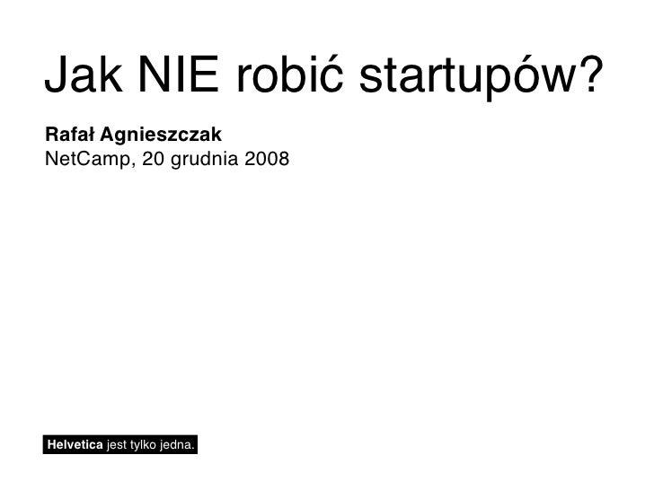 Jak NIE robić startupów? Rafał Agnieszczak NetCamp, 20 grudnia 2008     Helvetica jest tylko jedna.