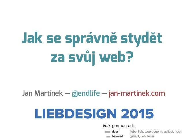Jak se správně stydět za svůj web? Jan Martinek — @endlife — jan-martinek.com LIEBDESIGN 2015 lieb, german adj.