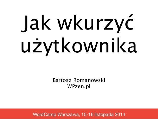 Jak wkurzyć  użytkownika  Bartosz Romanowski  WPzen.pl  WordCamp Warszawa, 15-16 listopada 2014