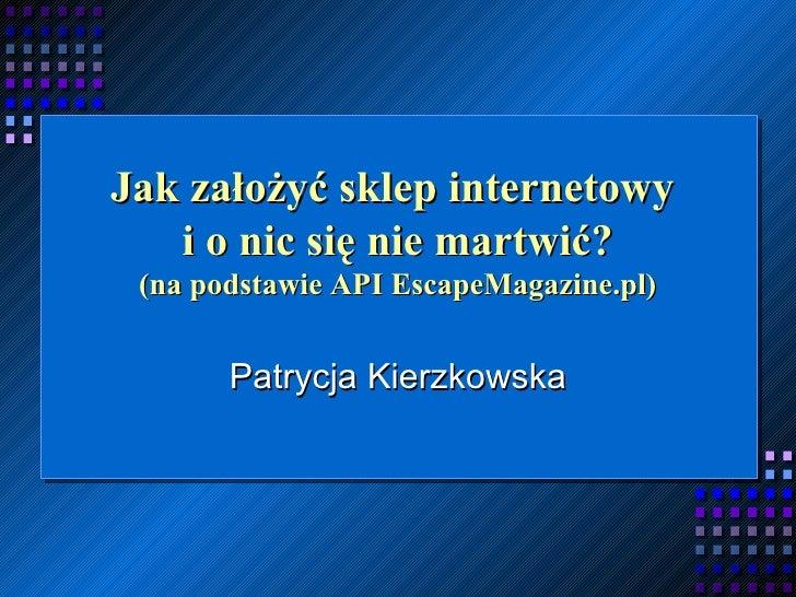 Jak założyć sklep internetowy  i o nic się nie martwić? (na podstawie API EscapeMagazine.pl) Patrycja Kierzkowska
