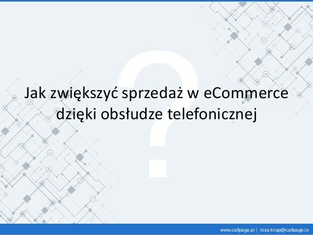 www.callpage.pl | ross.knap@callpage.io Jak zwiększyć sprzedaż w eCommerce dzięki obsłudze telefonicznej