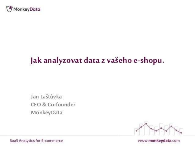 Jak analyzovat data z vašeho e-shopu. Jan Laštůvka CEO & Co-founder MonkeyData