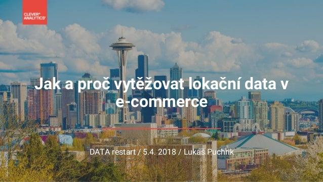 Jak a proč vytěžovat lokační data v e-commerce DATA restart / 5.4. 2018 / Lukáš Puchrik