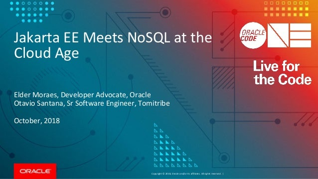 Copyright © 2018, Oracle and/or its affiliates. All rights reserved. | Jakarta EE Meets NoSQL at the Cloud Age Elder Morae...