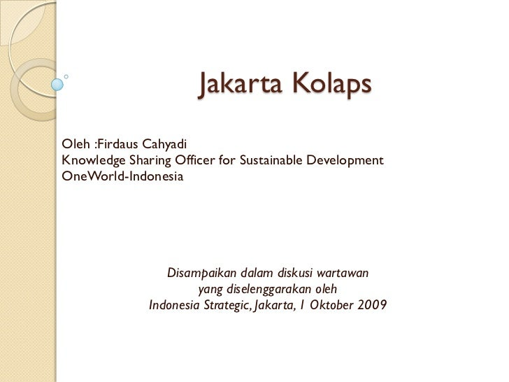 Jakarta KolapsOleh :Firdaus CahyadiKnowledge Sharing Officer for Sustainable DevelopmentOneWorld-Indonesia                ...