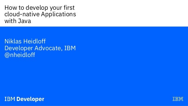 How to develop your first cloud-native Applications with Java— Niklas Heidloff Developer Advocate, IBM @nheidloff