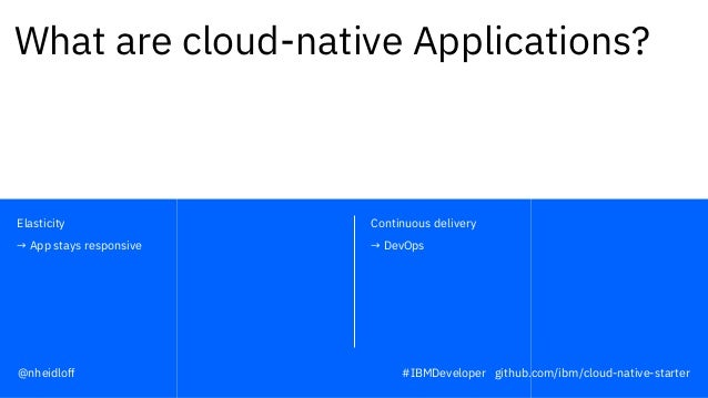 Continuous delivery → DevOps Elasticity → App stays responsive What are cloud-native Applications? #IBMDeveloper github.co...