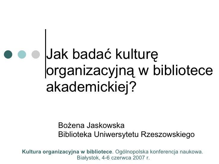Jak badać kulturę organizacyjną w bibliotece akademickiej? Bożena Jaskowska Biblioteka Uniwersytetu Rzeszowskiego Kultura ...