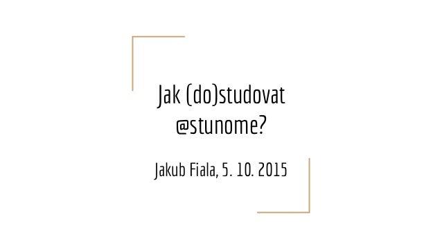 Jak (do)studovat @stunome? Jakub Fiala, 5. 10. 2015