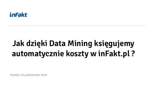 Jak dzięki Data Mining księgujemy automatycznie koszty w inFakt.pl ? Kraków, 20 października 2016