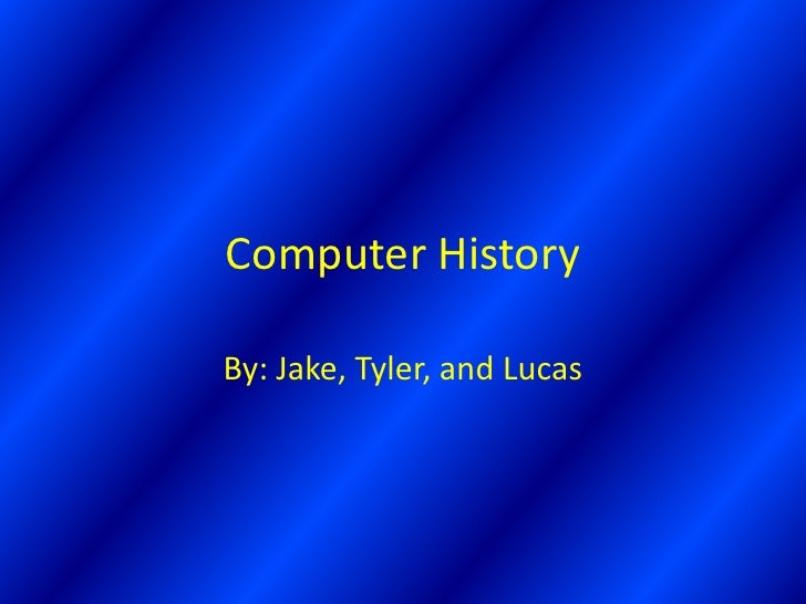 Computer History  By: Jake, Tyler, and Lucas